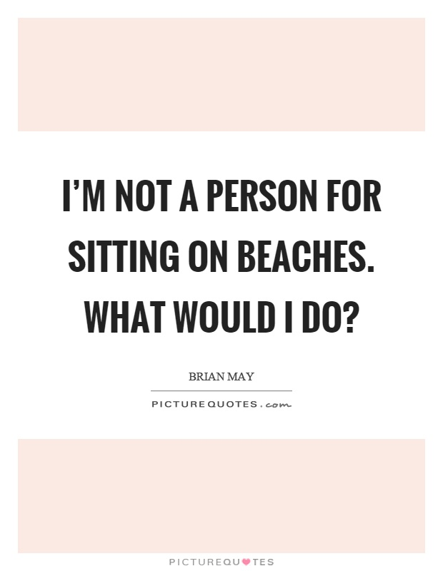 I'm not a person for sitting on beaches. What would I do? Picture Quote #1