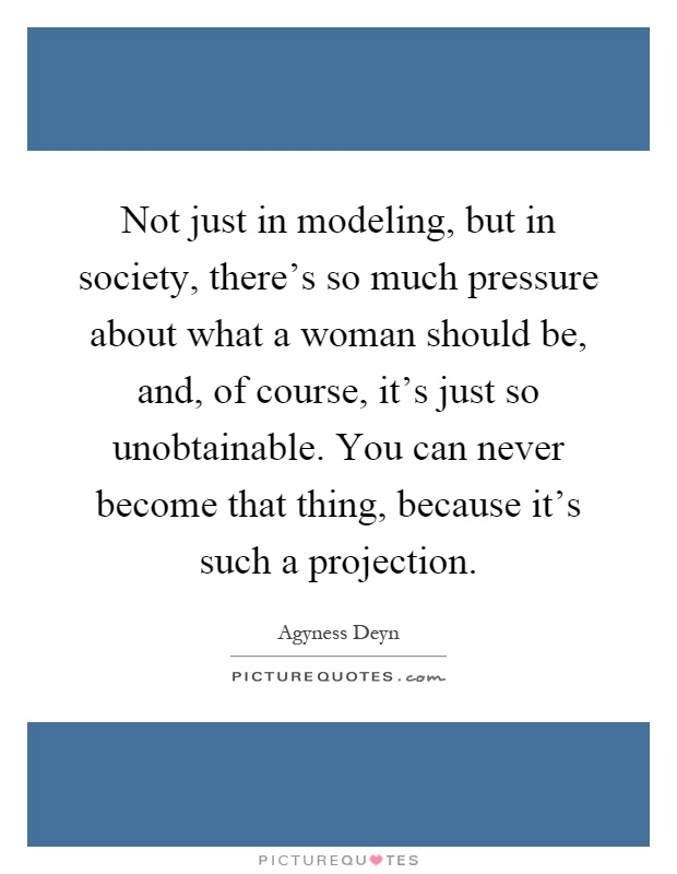 Not just in modeling, but in society, there's so much pressure about what a woman should be, and, of course, it's just so unobtainable. You can never become that thing, because it's such a projection Picture Quote #1