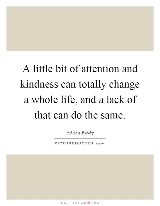 A little bit of attention and kindness can totally change a whole life, and a lack of that can do the same Picture Quote #1