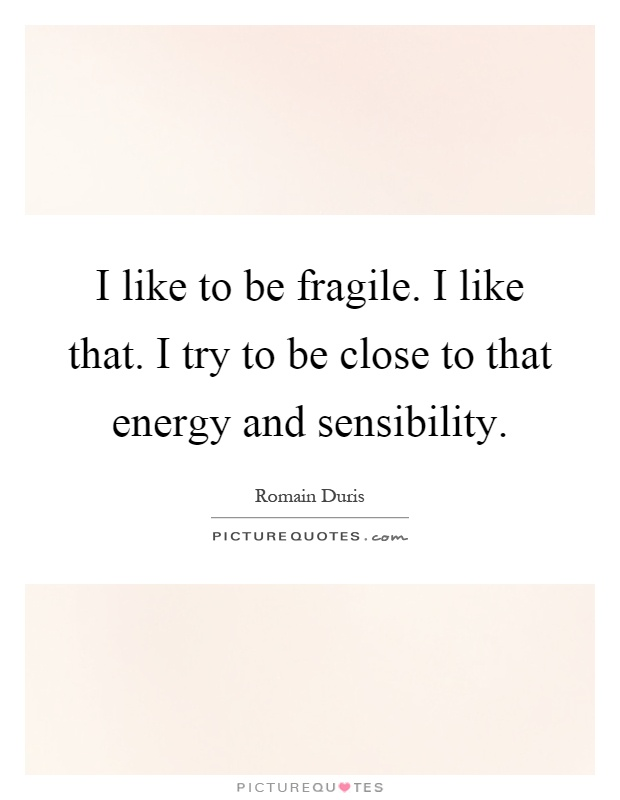 I like to be fragile. I like that. I try to be close to that energy and sensibility Picture Quote #1