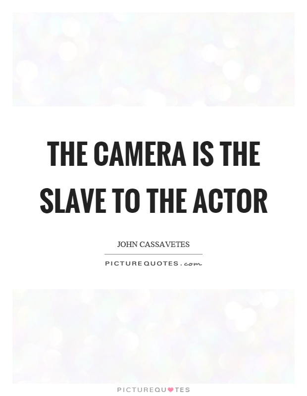 The camera is the slave to the actor Picture Quote #1