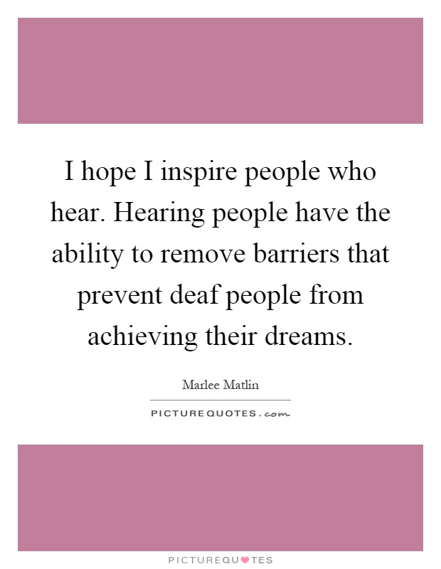 I hope I inspire people who hear. Hearing people have the ability to remove barriers that prevent deaf people from achieving their dreams Picture Quote #1