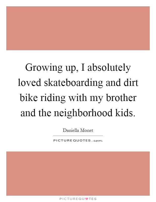 Growing up, I absolutely loved skateboarding and dirt bike riding with my brother and the neighborhood kids Picture Quote #1