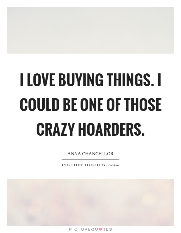 I love buying things. I could be one of those crazy hoarders Picture Quote #1