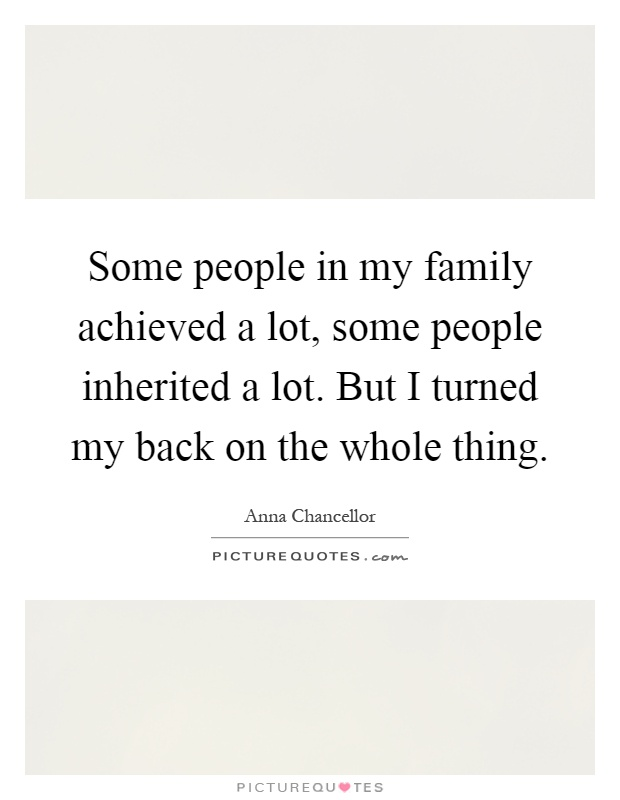 Some people in my family achieved a lot, some people inherited a lot. But I turned my back on the whole thing Picture Quote #1