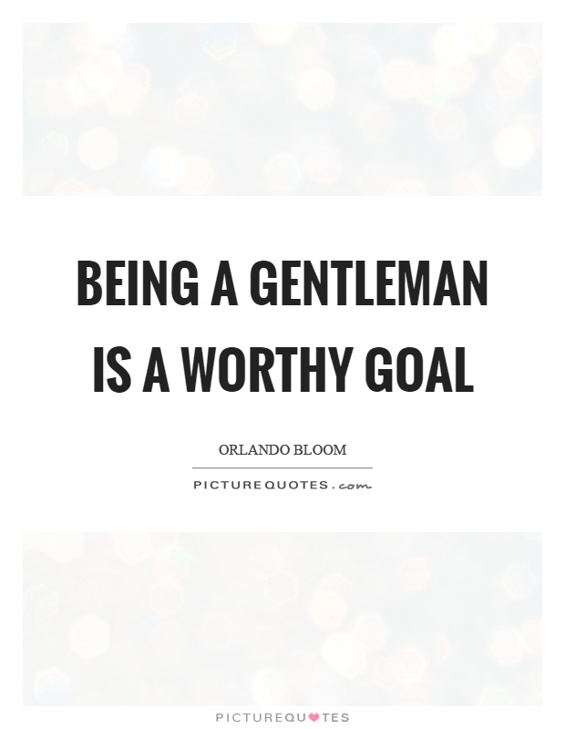 Being a gentleman is a worthy goal Picture Quote #1
