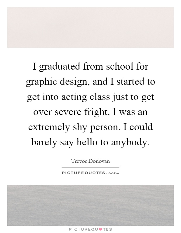 I graduated from school for graphic design, and I started to get into acting class just to get over severe fright. I was an extremely shy person. I could barely say hello to anybody Picture Quote #1