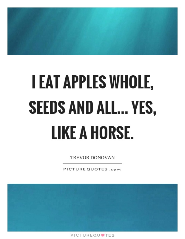 I eat apples whole, seeds and all... yes, like a horse Picture Quote #1