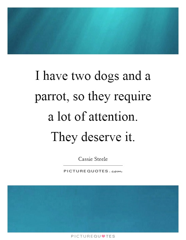 I have two dogs and a parrot, so they require a lot of attention. They deserve it Picture Quote #1