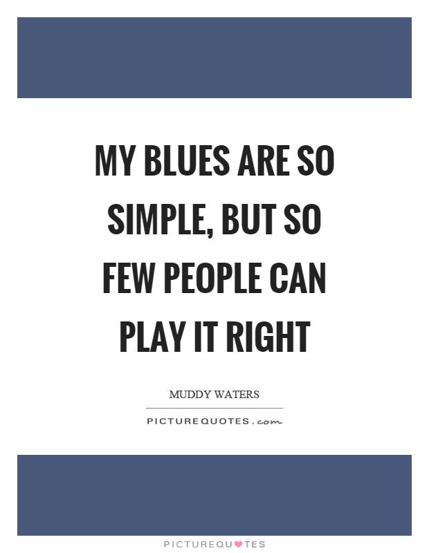 My blues are so simple, but so few people can play it right Picture Quote #1