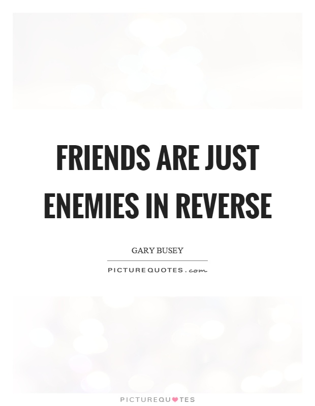 Friends are just enemies in reverse Picture Quote #1