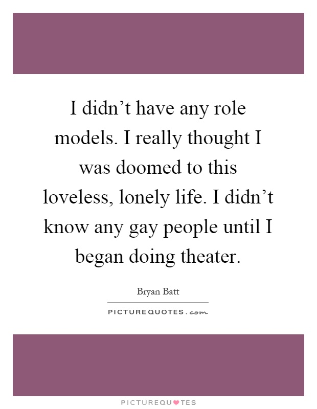 I didn't have any role models. I really thought I was doomed to this loveless, lonely life. I didn't know any gay people until I began doing theater Picture Quote #1