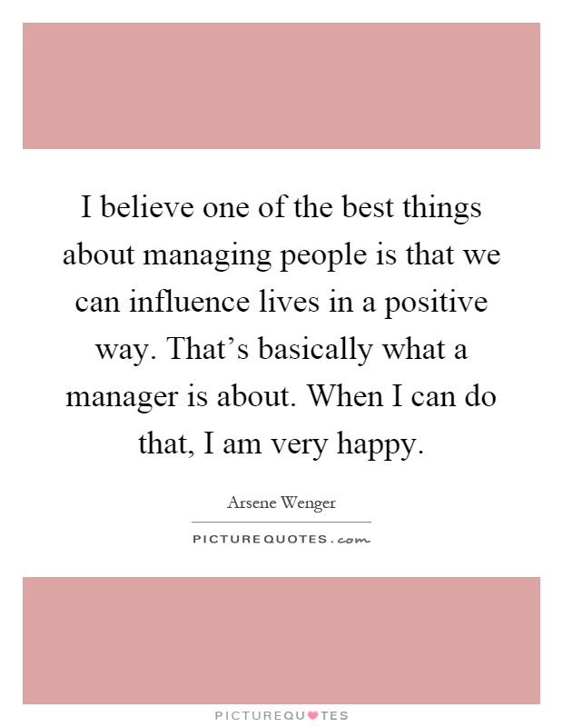 I Am Doing The Best I Can Quotes: I Believe One Of The Best Things About Managing People Is