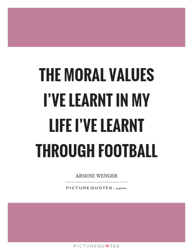 the moral values i ve learnt in my life i ve learnt through  the moral values i ve learnt in my life i ve learnt through football
