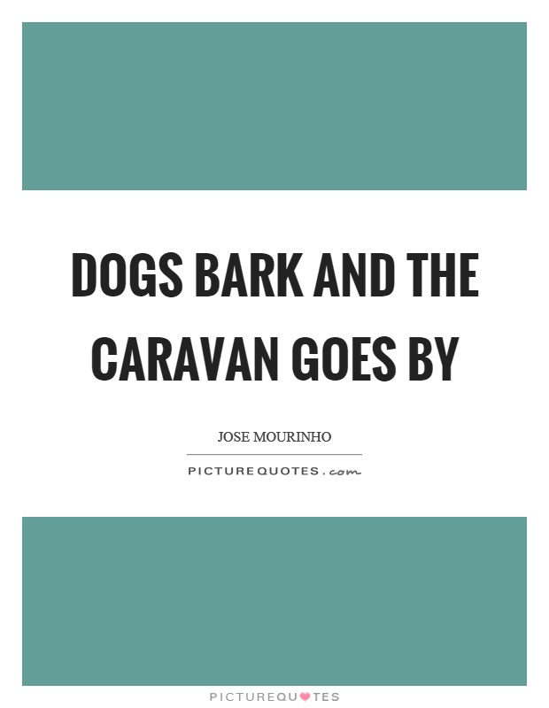 Dogs bark and the caravan goes by Picture Quote #1