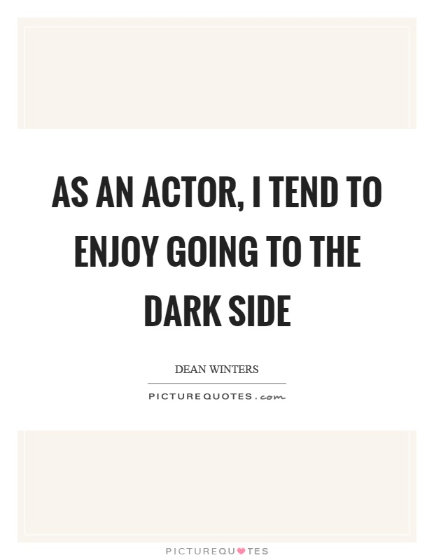 As an actor, I tend to enjoy going to the dark side Picture Quote #1