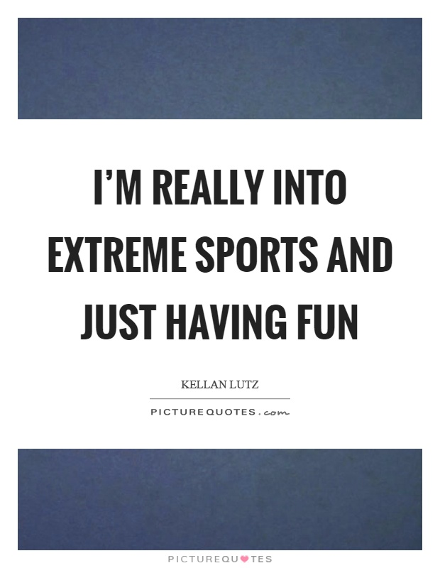 I'm really into extreme sports and just having fun Picture Quote #1