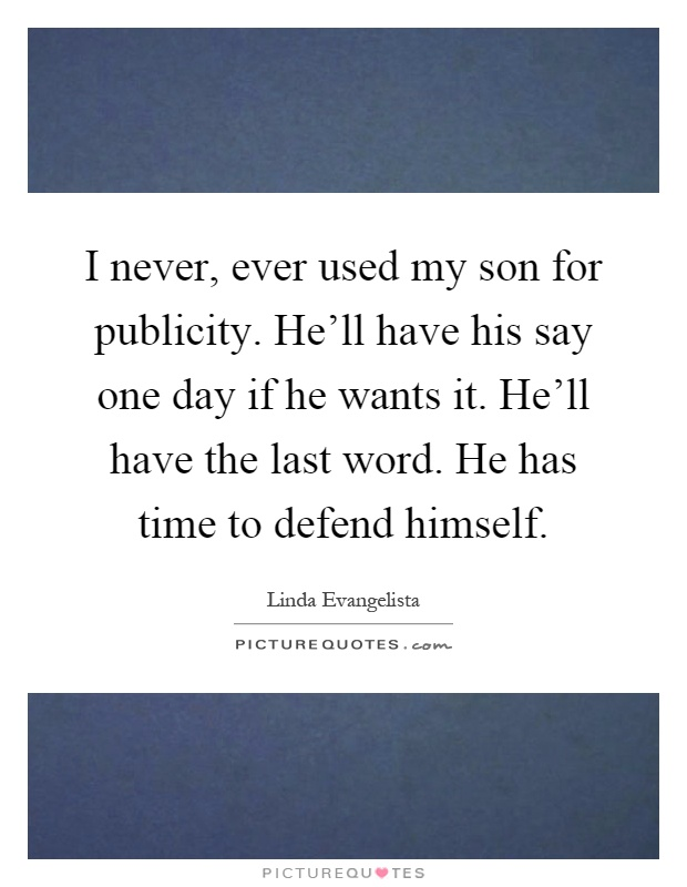 I never, ever used my son for publicity. He'll have his say one day if he wants it. He'll have the last word. He has time to defend himself Picture Quote #1