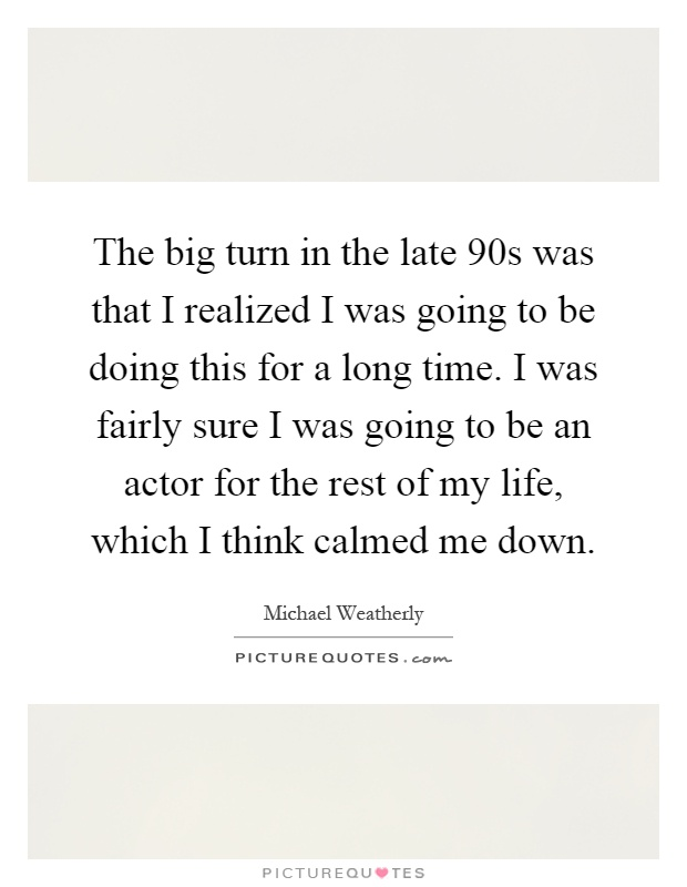 The big turn in the late 90s was that I realized I was going to be doing this for a long time. I was fairly sure I was going to be an actor for the rest of my life, which I think calmed me down Picture Quote #1