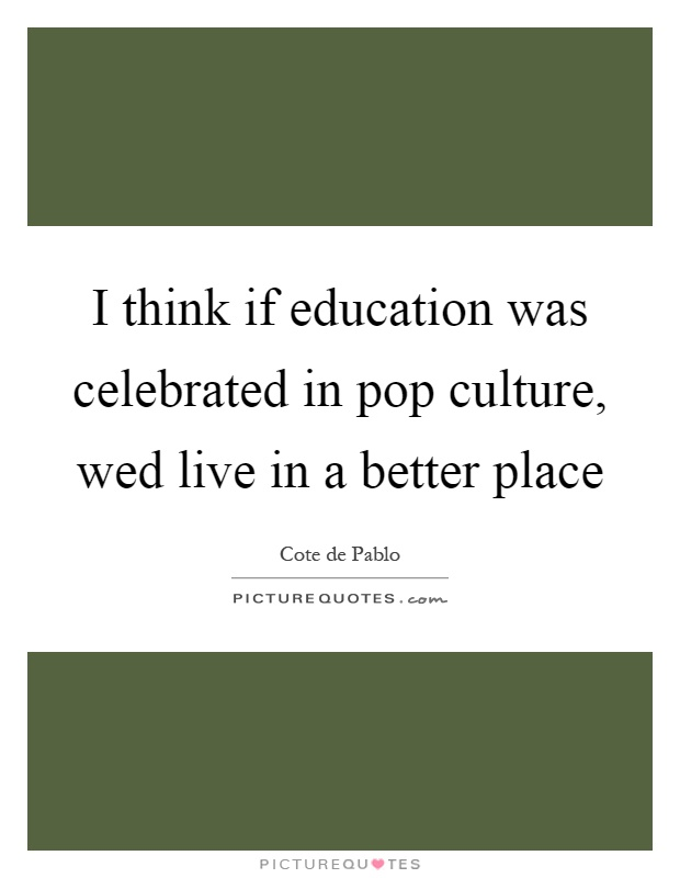 I think if education was celebrated in pop culture, wed live in a better place Picture Quote #1