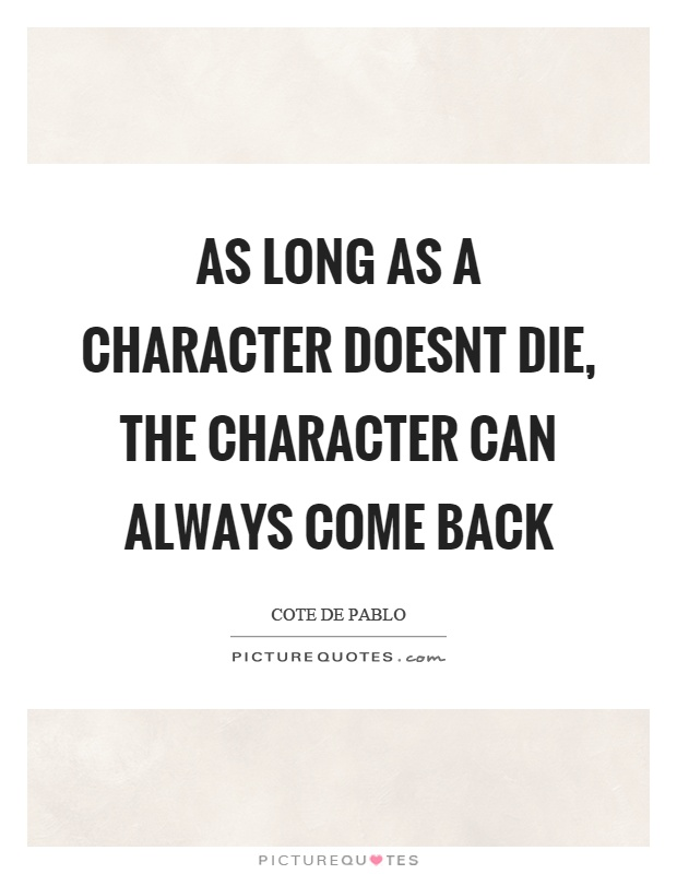 As long as a character doesnt die, the character can always come back Picture Quote #1