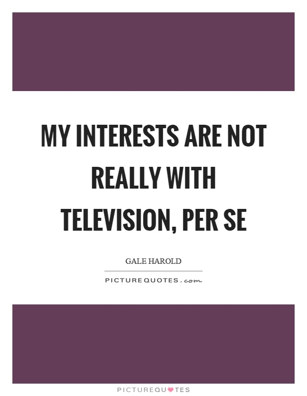 My interests are not really with television, per se Picture Quote #1