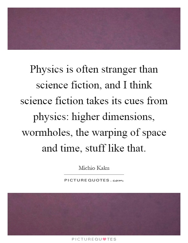 Physics is often stranger than science fiction, and I think science fiction takes its cues from physics: higher dimensions, wormholes, the warping of space and time, stuff like that Picture Quote #1