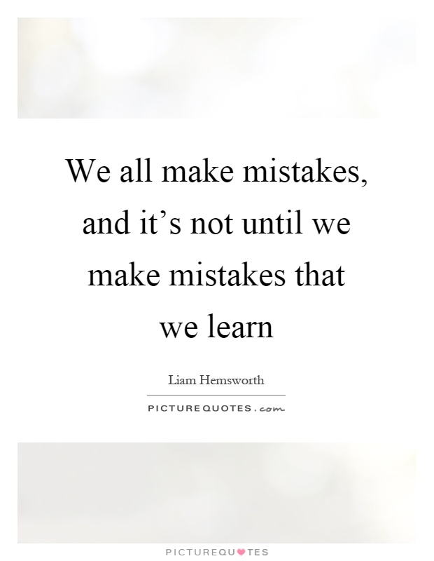 We all make mistakes, and it's not until we make mistakes that we learn Picture Quote #1