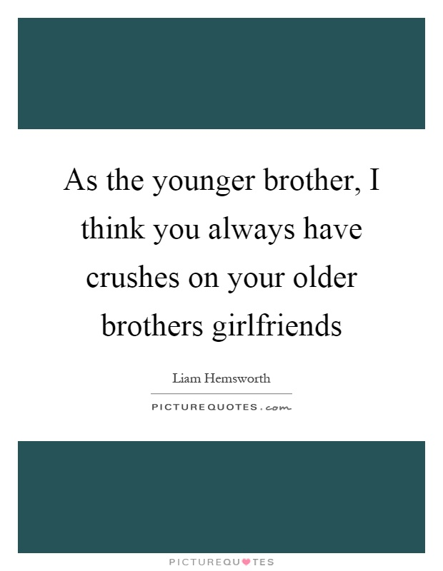 As the younger brother, I think you always have crushes on your older brothers girlfriends Picture Quote #1