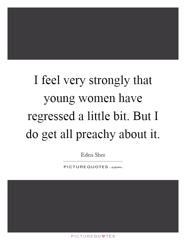 I feel very strongly that young women have regressed a little bit. But I do get all preachy about it Picture Quote #1