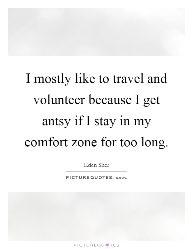 I mostly like to travel and volunteer because I get antsy if I stay in my comfort zone for too long Picture Quote #1