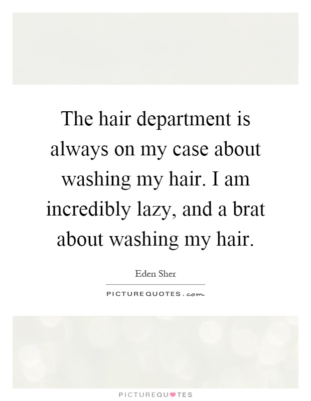 The hair department is always on my case about washing my hair. I am incredibly lazy, and a brat about washing my hair Picture Quote #1