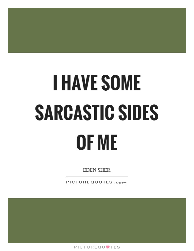 I have some sarcastic sides of me Picture Quote #1