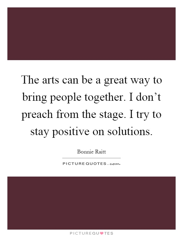 The arts can be a great way to bring people together. I don't preach from the stage. I try to stay positive on solutions Picture Quote #1