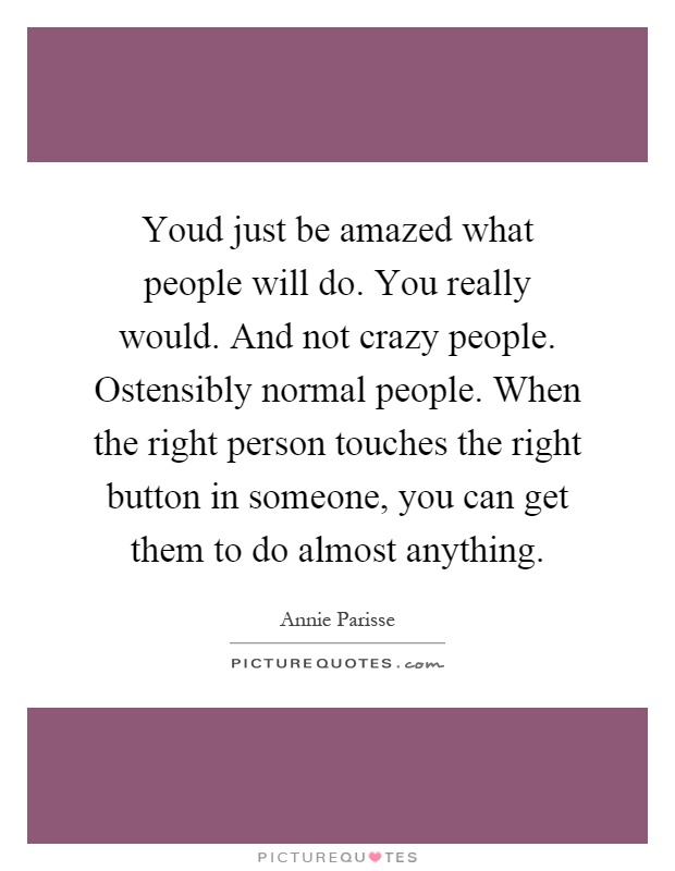 Youd just be amazed what people will do. You really would. And not crazy people. Ostensibly normal people. When the right person touches the right button in someone, you can get them to do almost anything Picture Quote #1
