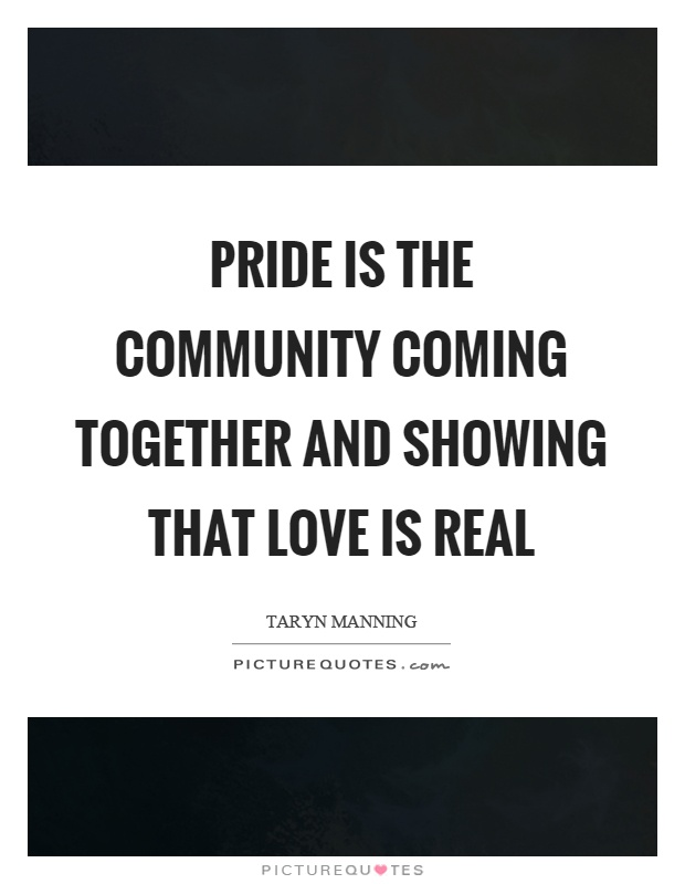 Pride is the community coming together and showing that love is real Picture Quote #1