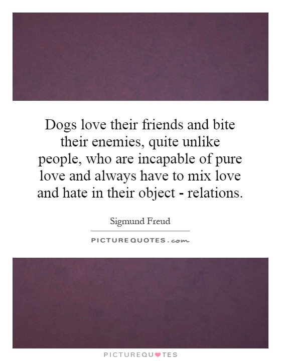 Dogs love their friends and bite their enemies, quite unlike people, who are incapable of pure love and always have to mix love and hate in their object - relations Picture Quote #1