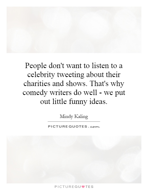 People don't want to listen to a celebrity tweeting about their charities and shows. That's why comedy writers do well - we put out little funny ideas Picture Quote #1