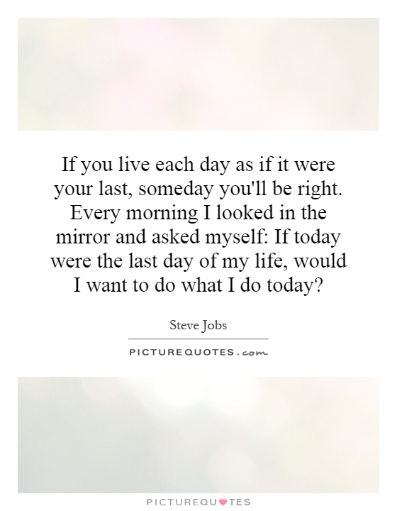 If you live each day as if it were your last, someday you'll be right. Every morning I looked in the mirror and asked myself: If today were the last day of my life, would I want to do what I do today? Picture Quote #1