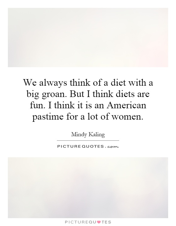 We always think of a diet with a big groan. But I think diets are fun. I think it is an American pastime for a lot of women Picture Quote #1