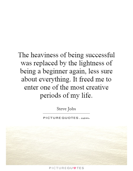 The heaviness of being successful was replaced by the lightness of being a beginner again, less sure about everything. It freed me to enter one of the most creative periods of my life Picture Quote #1
