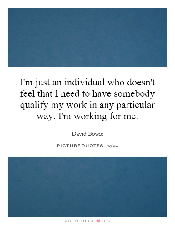 I'm just an individual who doesn't feel that I need to have somebody qualify my work in any particular way. I'm working for me Picture Quote #1