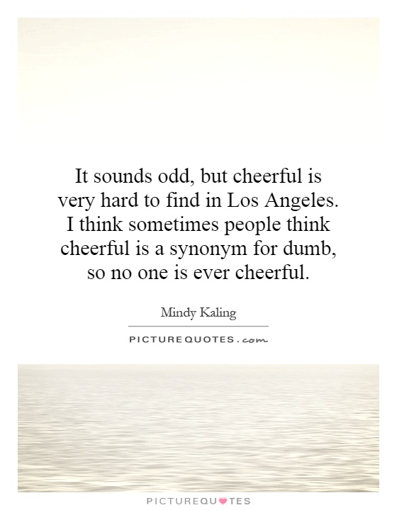 It sounds odd, but cheerful is very hard to find in Los Angeles. I think sometimes people think cheerful is a synonym for dumb, so no one is ever cheerful Picture Quote #1