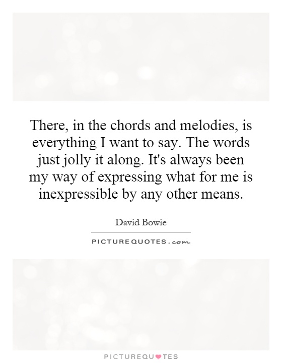 There, in the chords and melodies, is everything I want to say. The words just jolly it along. It's always been my way of expressing what for me is inexpressible by any other means Picture Quote #1