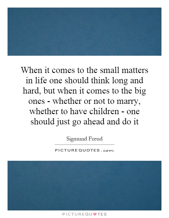 When it comes to the small matters in life one should think long and hard, but when it comes to the big ones - whether or not to marry, whether to have children - one should just go ahead and do it Picture Quote #1