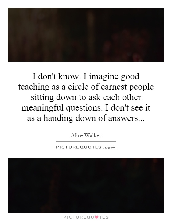 I don't know. I imagine good teaching as a circle of earnest people sitting down to ask each other meaningful questions. I don't see it as a handing down of answers Picture Quote #1