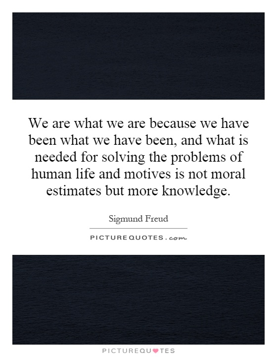 We are what we are because we have been what we have been, and what is needed for solving the problems of human life and motives is not moral estimates but more knowledge Picture Quote #1