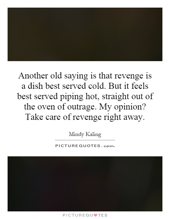Another old saying is that revenge is a dish best served cold. But it feels best served piping hot, straight out of the oven of outrage. My opinion? Take care of revenge right away Picture Quote #1