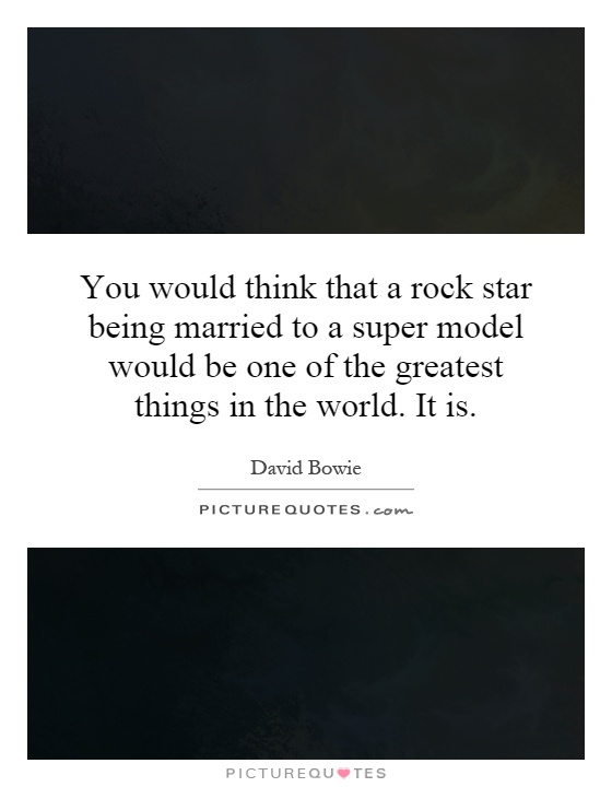 You would think that a rock star being married to a super model would be one of the greatest things in the world. It is Picture Quote #1