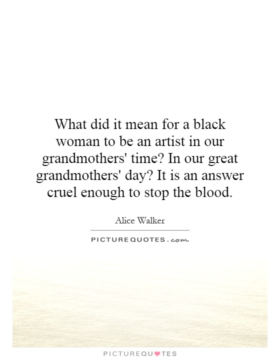 What did it mean for a black woman to be an artist in our grandmothers' time? In our great grandmothers' day? It is an answer cruel enough to stop the blood Picture Quote #1